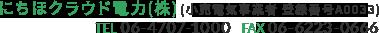 にちほクラウド電力(株) (小売電気事業者 登録番号A0033) tel 06-4707-100 fax 06-6223-0666